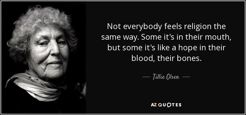 Not everybody feels religion the same way. Some it's in their mouth, but some it's like a hope in their blood, their bones. - Tillie Olsen