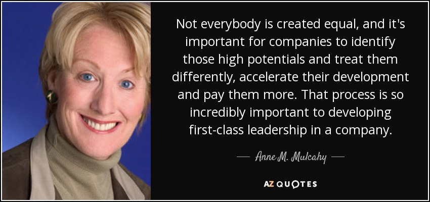 Not everybody is created equal, and it's important for companies to identify those high potentials and treat them differently, accelerate their development and pay them more. That process is so incredibly important to developing first-class leadership in a company. - Anne M. Mulcahy