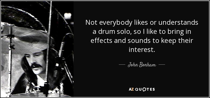 Not everybody likes or understands a drum solo, so I like to bring in effects and sounds to keep their interest. - John Bonham