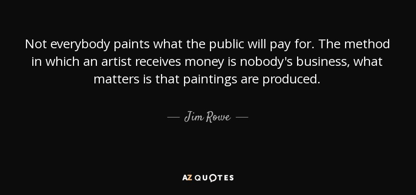 Not everybody paints what the public will pay for. The method in which an artist receives money is nobody's business, what matters is that paintings are produced. - Jim Rowe