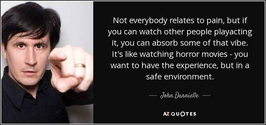 Not everybody relates to pain, but if you can watch other people playacting it, you can absorb some of that vibe. It's like watching horror movies - you want to have the experience, but in a safe environment. - John Darnielle