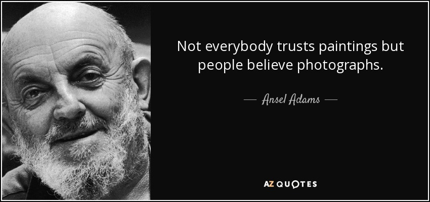 Not everybody trusts paintings but people believe photographs. - Ansel Adams