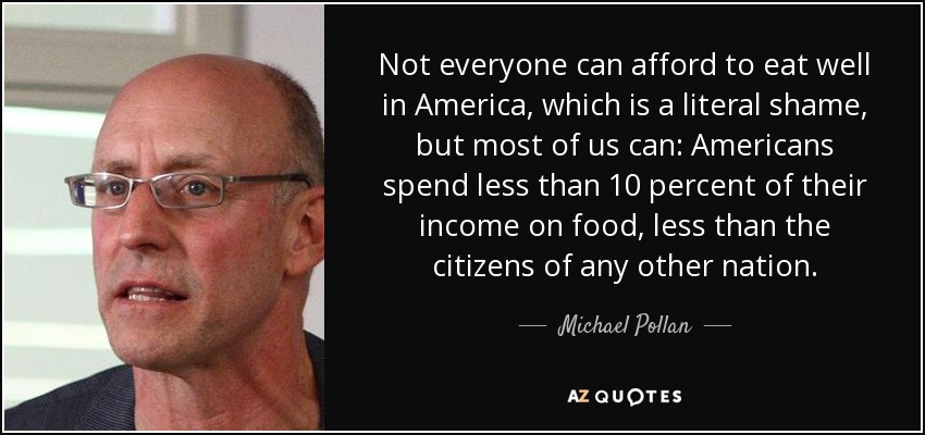 Not everyone can afford to eat well in America, which is a literal shame, but most of us can: Americans spend less than 10 percent of their income on food, less than the citizens of any other nation. - Michael Pollan