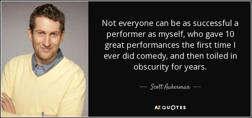 Not everyone can be as successful a performer as myself, who gave 10 great performances the first time I ever did comedy, and then toiled in obscurity for years. - Scott Aukerman