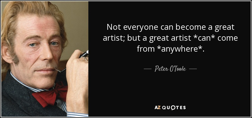 Not everyone can become a great artist; but a great artist *can* come from *anywhere*. - Peter O'Toole