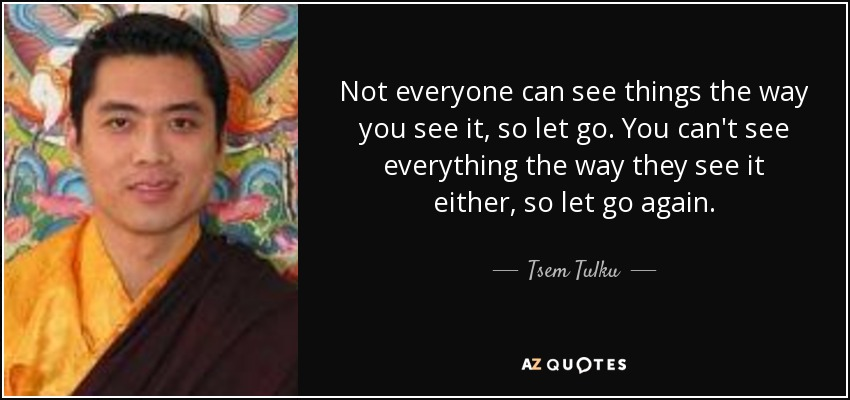 Not everyone can see things the way you see it, so let go. You can't see everything the way they see it either, so let go again. - Tsem Tulku