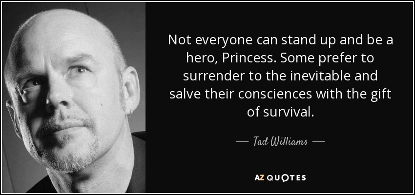 Not everyone can stand up and be a hero, Princess. Some prefer to surrender to the inevitable and salve their consciences with the gift of survival. - Tad Williams