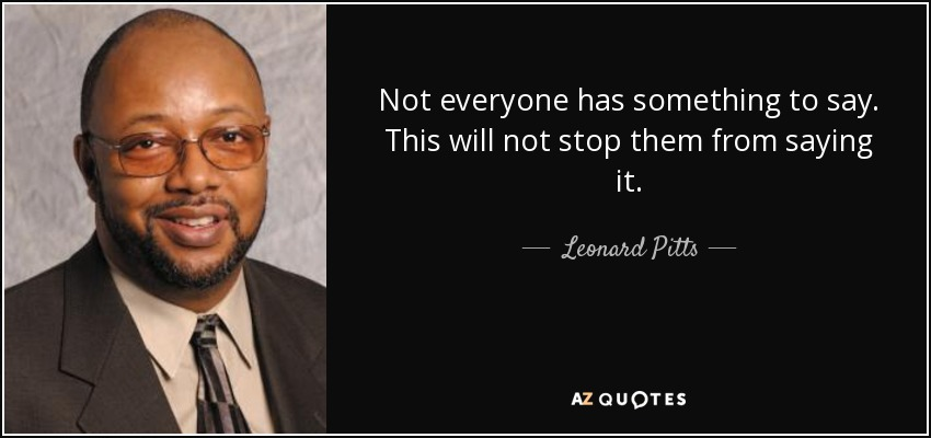 Not everyone has something to say. This will not stop them from saying it. - Leonard Pitts