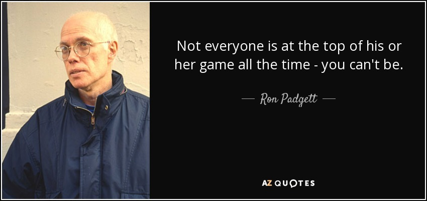 Not everyone is at the top of his or her game all the time - you can't be. - Ron Padgett