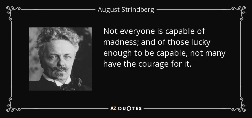 Not everyone is capable of madness; and of those lucky enough to be capable, not many have the courage for it. - August Strindberg