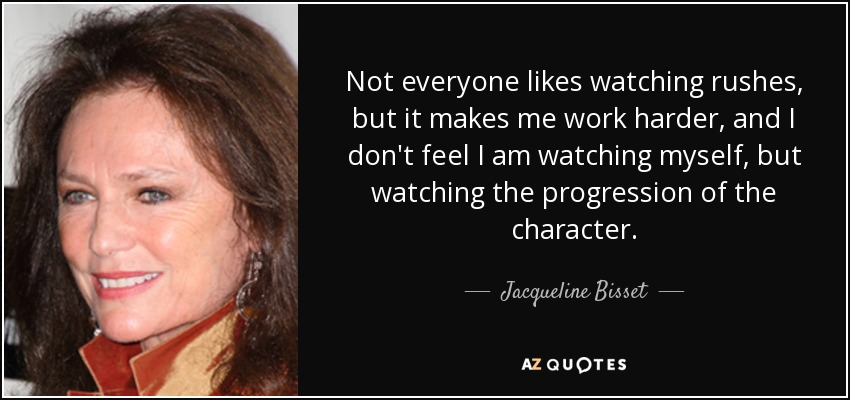 Not everyone likes watching rushes, but it makes me work harder, and I don't feel I am watching myself, but watching the progression of the character. - Jacqueline Bisset