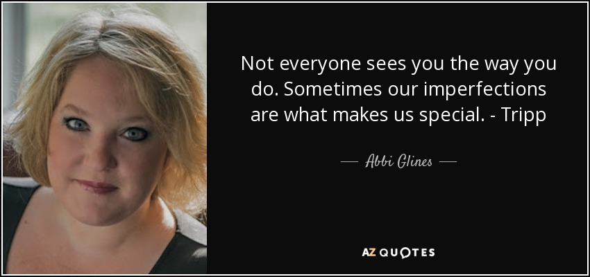 Not everyone sees you the way you do. Sometimes our imperfections are what makes us special. - Tripp - Abbi Glines