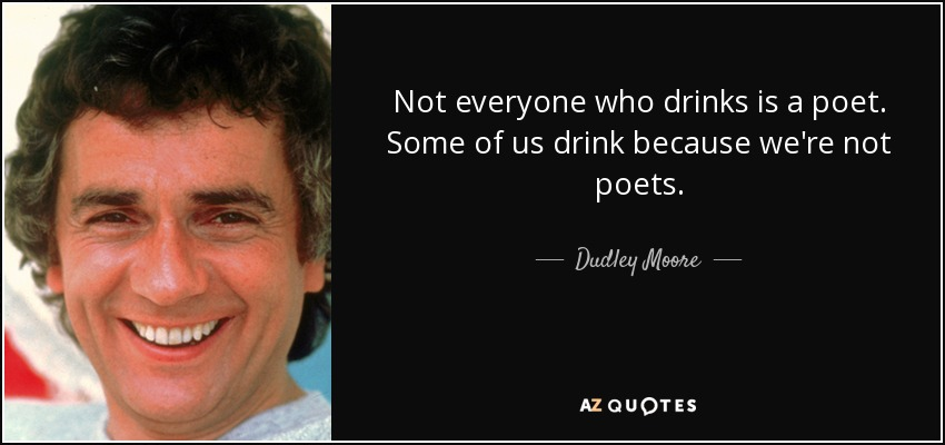 Not everyone who drinks is a poet. Some of us drink because we're not poets. - Dudley Moore