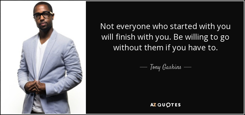 Tony Gaskins Quote Not Everyone Who Started With You Will Finish