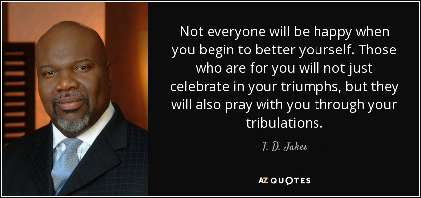 Not everyone will be happy when you begin to better yourself. Those who are for you will not just celebrate in your triumphs, but they will also pray with you through your tribulations. - T. D. Jakes