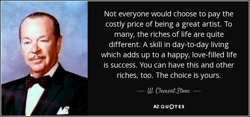 Not everyone would choose to pay the costly price of being a great artist. To many, the riches of life are quite different. A skill in day-to-day living which adds up to a happy, love-filled life is success. You can have this and other riches, too. The choice is yours. - W. Clement Stone