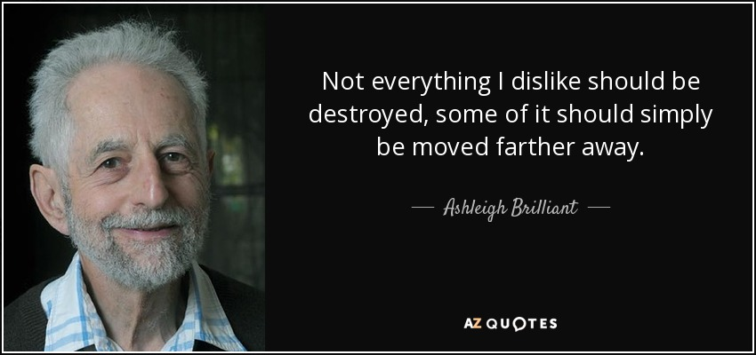 Not everything I dislike should be destroyed, some of it should simply be moved farther away. - Ashleigh Brilliant