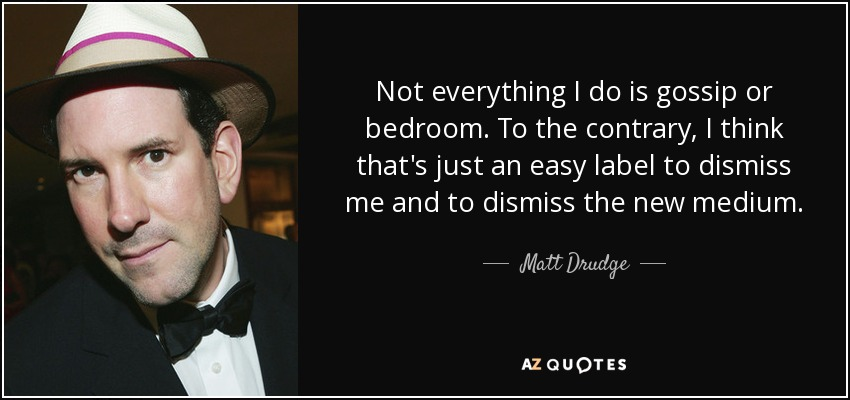 Not everything I do is gossip or bedroom. To the contrary, I think that's just an easy label to dismiss me and to dismiss the new medium. - Matt Drudge