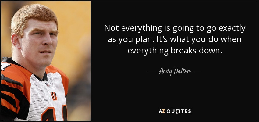 Not everything is going to go exactly as you plan. It's what you do when everything breaks down. - Andy Dalton