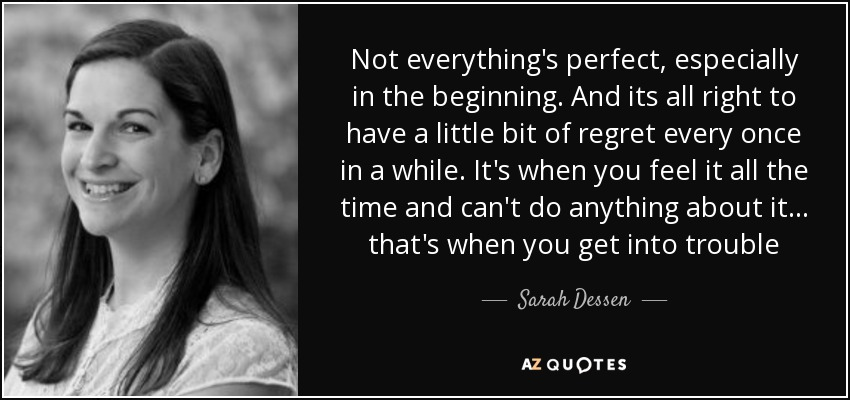 Not everything's perfect, especially in the beginning. And its all right to have a little bit of regret every once in a while. It's when you feel it all the time and can't do anything about it... that's when you get into trouble - Sarah Dessen