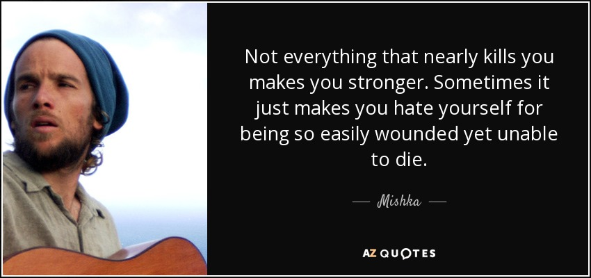 Not everything that nearly kills you makes you stronger. Sometimes it just makes you hate yourself for being so easily wounded yet unable to die. - Mishka