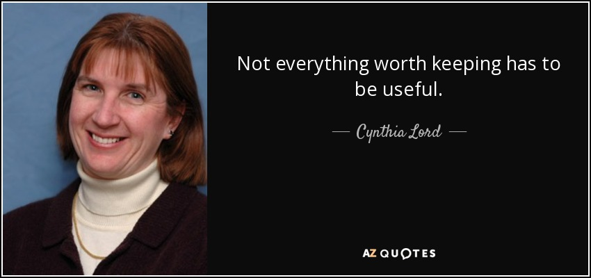 Not everything worth keeping has to be useful. - Cynthia Lord