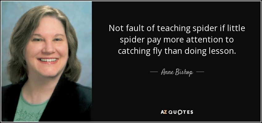 Not fault of teaching spider if little spider pay more attention to catching fly than doing lesson. - Anne Bishop