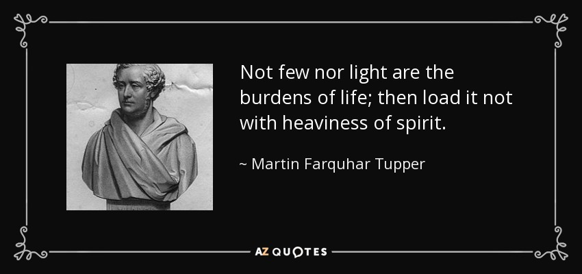 Not few nor light are the burdens of life; then load it not with heaviness of spirit. - Martin Farquhar Tupper