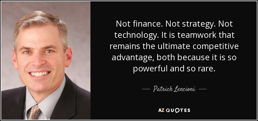 Not finance. Not strategy. Not technology. It is teamwork that remains the ultimate competitive advantage, both because it is so powerful and so rare. - Patrick Lencioni