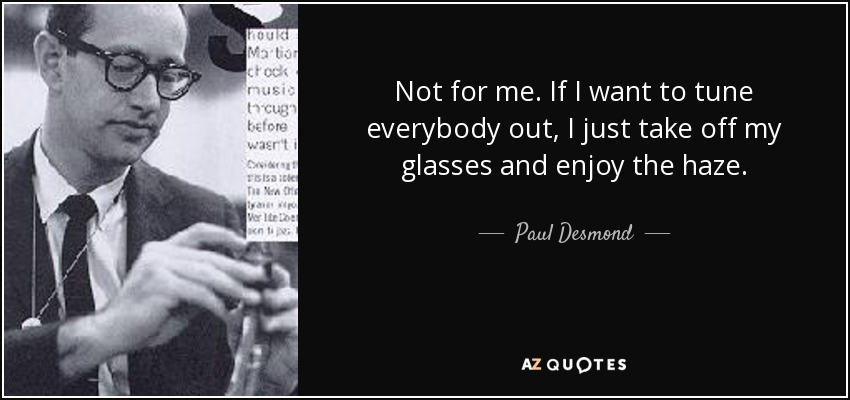 Not for me. If I want to tune everybody out, I just take off my glasses and enjoy the haze. - Paul Desmond