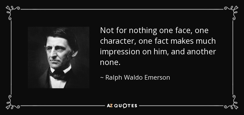 Not for nothing one face, one character, one fact makes much impression on him, and another none. - Ralph Waldo Emerson