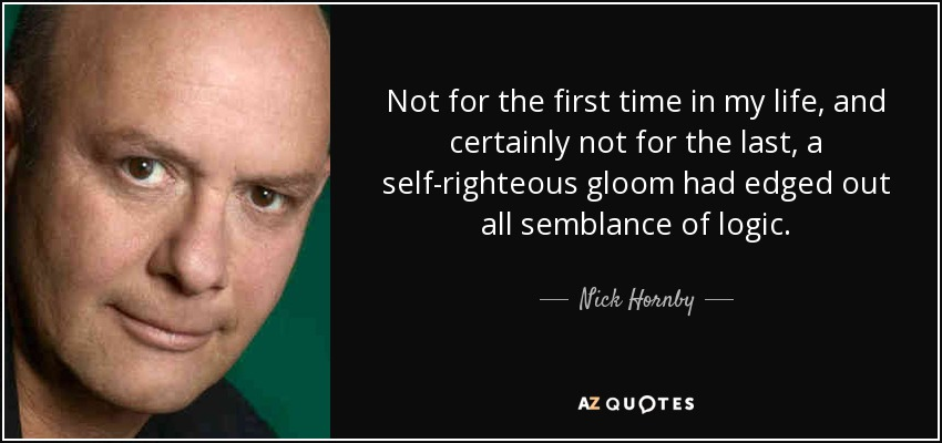 Not for the first time in my life, and certainly not for the last, a self-righteous gloom had edged out all semblance of logic. - Nick Hornby