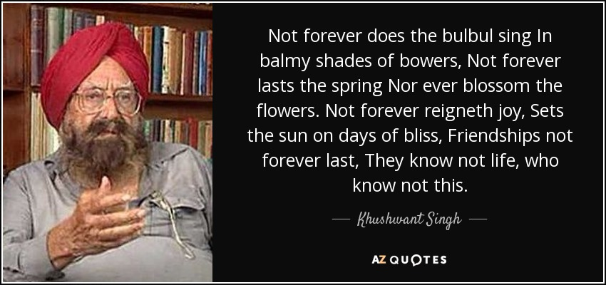 Not forever does the bulbul sing In balmy shades of bowers, Not forever lasts the spring Nor ever blossom the flowers. Not forever reigneth joy, Sets the sun on days of bliss, Friendships not forever last, They know not life, who know not this. - Khushwant Singh