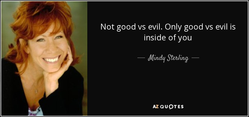 Not good vs evil. Only good vs evil is inside of you - Mindy Sterling