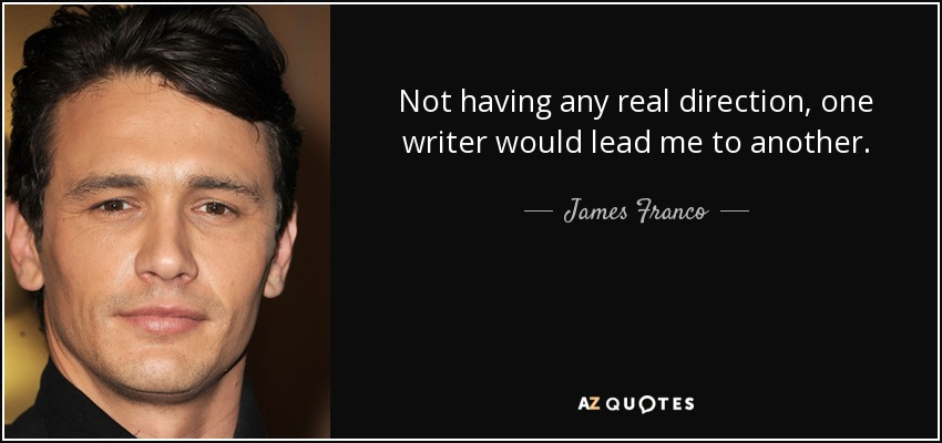Not having any real direction, one writer would lead me to another. - James Franco