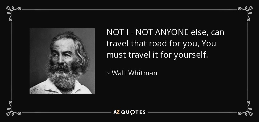 NOT I - NOT ANYONE else, can travel that road for you, You must travel it for yourself. - Walt Whitman