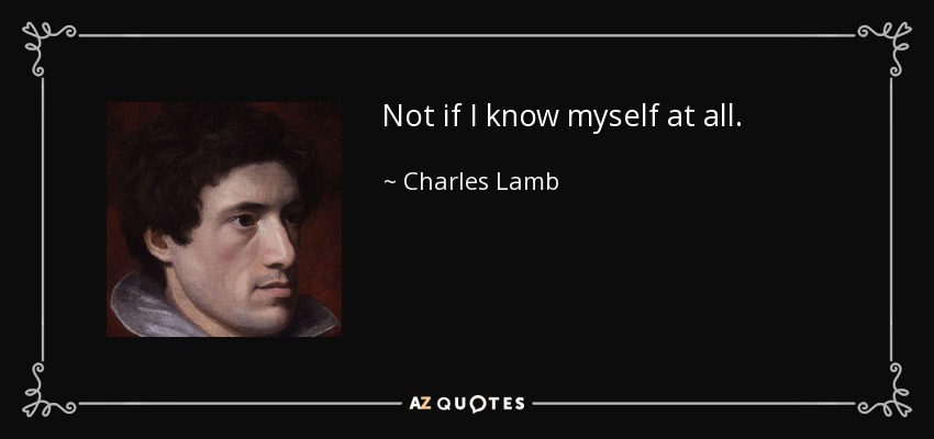 Not if I know myself at all. - Charles Lamb