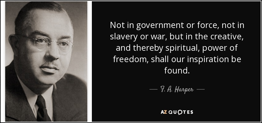 Not in government or force, not in slavery or war, but in the creative, and thereby spiritual, power of freedom, shall our inspiration be found. - F. A. Harper