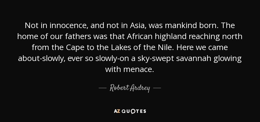 Not in innocence, and not in Asia, was mankind born. The home of our fathers was that African highland reaching north from the Cape to the Lakes of the Nile. Here we came about-slowly, ever so slowly-on a sky-swept savannah glowing with menace. - Robert Ardrey