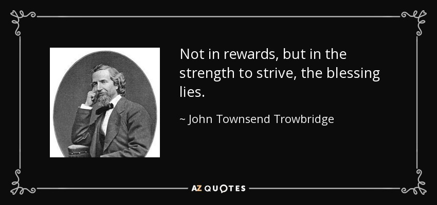 Not in rewards, but in the strength to strive, the blessing lies. - John Townsend Trowbridge