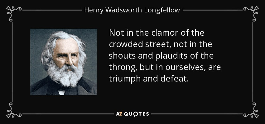 Not in the clamor of the crowded street, not in the shouts and plaudits of the throng, but in ourselves, are triumph and defeat. - Henry Wadsworth Longfellow