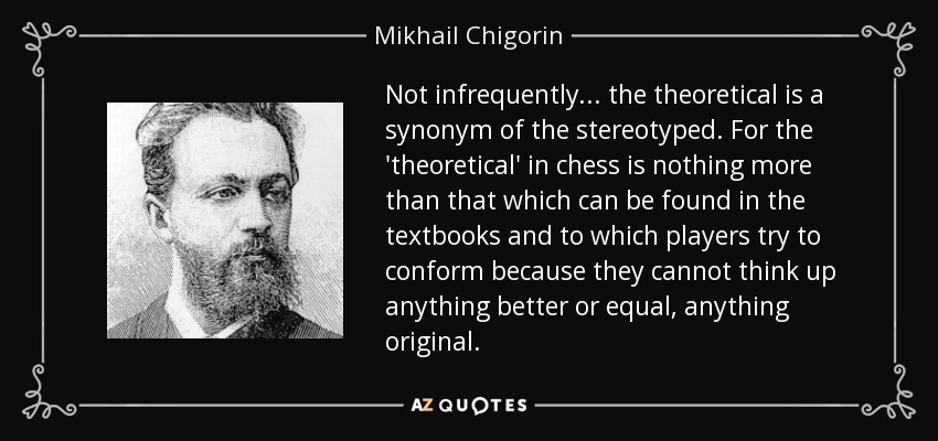 Not infrequently ... the theoretical is a synonym of the stereotyped. For the 'theoretical' in chess is nothing more than that which can be found in the textbooks and to which players try to conform because they cannot think up anything better or equal, anything original. - Mikhail Chigorin
