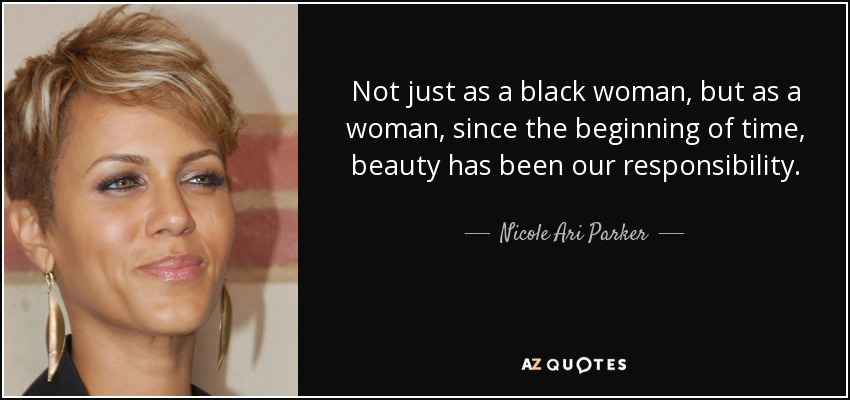 Not just as a black woman, but as a woman, since the beginning of time, beauty has been our responsibility. - Nicole Ari Parker