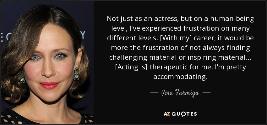 Not just as an actress, but on a human-being level, I've experienced frustration on many different levels. [With my] career, it would be more the frustration of not always finding challenging material or inspiring material ... [Acting is] therapeutic for me. I'm pretty accommodating. - Vera Farmiga