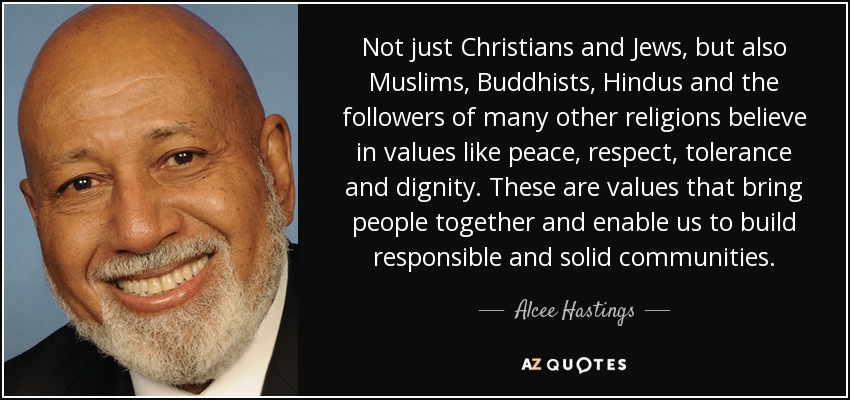 Not just Christians and Jews, but also Muslims, Buddhists, Hindus and the followers of many other religions believe in values like peace, respect, tolerance and dignity. These are values that bring people together and enable us to build responsible and solid communities. - Alcee Hastings