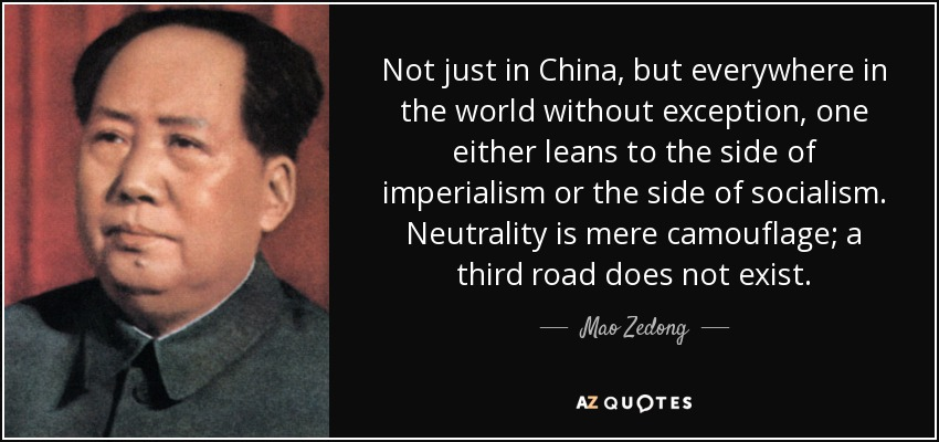 Not just in China, but everywhere in the world without exception, one either leans to the side of imperialism or the side of socialism. Neutrality is mere camouflage; a third road does not exist. - Mao Zedong