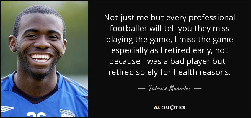 Not just me but every professional footballer will tell you they miss playing the game, I miss the game especially as I retired early, not because I was a bad player but I retired solely for health reasons. - Fabrice Muamba