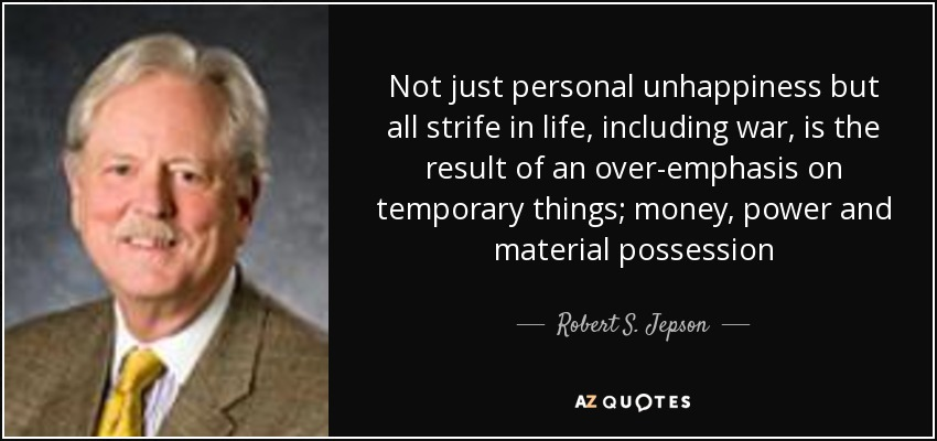 Not just personal unhappiness but all strife in life, including war, is the result of an over-emphasis on temporary things; money, power and material possession - Robert S. Jepson, Jr.