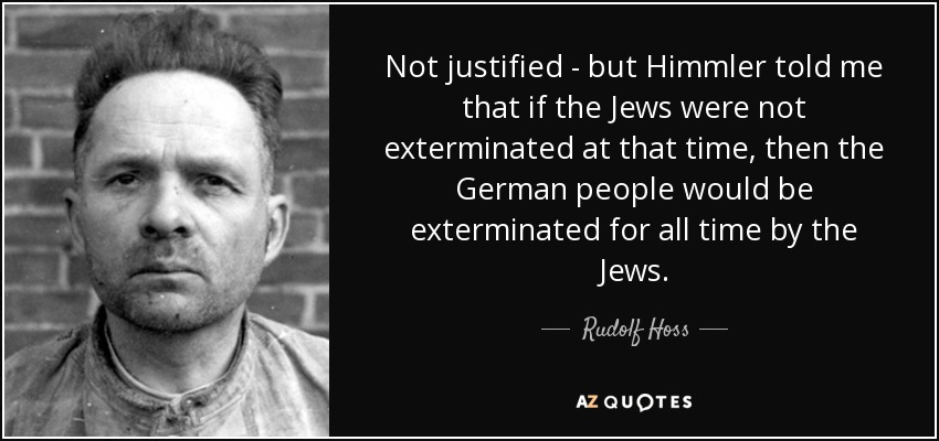 Not justified - but Himmler told me that if the Jews were not exterminated at that time, then the German people would be exterminated for all time by the Jews. - Rudolf Hoss