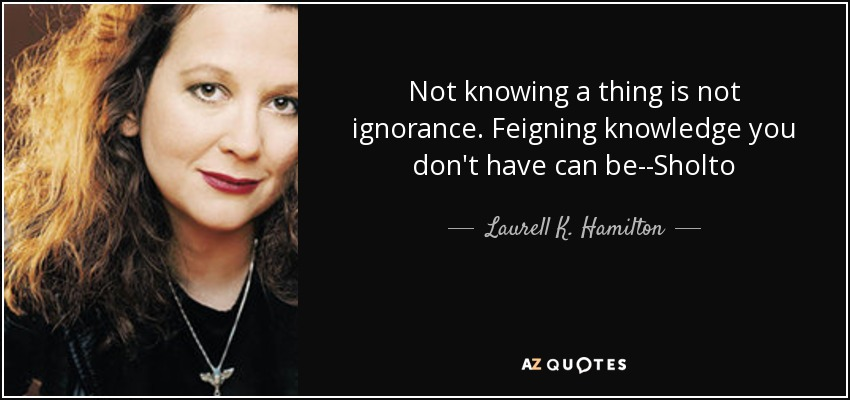 Not knowing a thing is not ignorance. Feigning knowledge you don't have can be--Sholto - Laurell K. Hamilton
